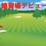 初めてゴルフ練習場に行った体験談と感想一覧
